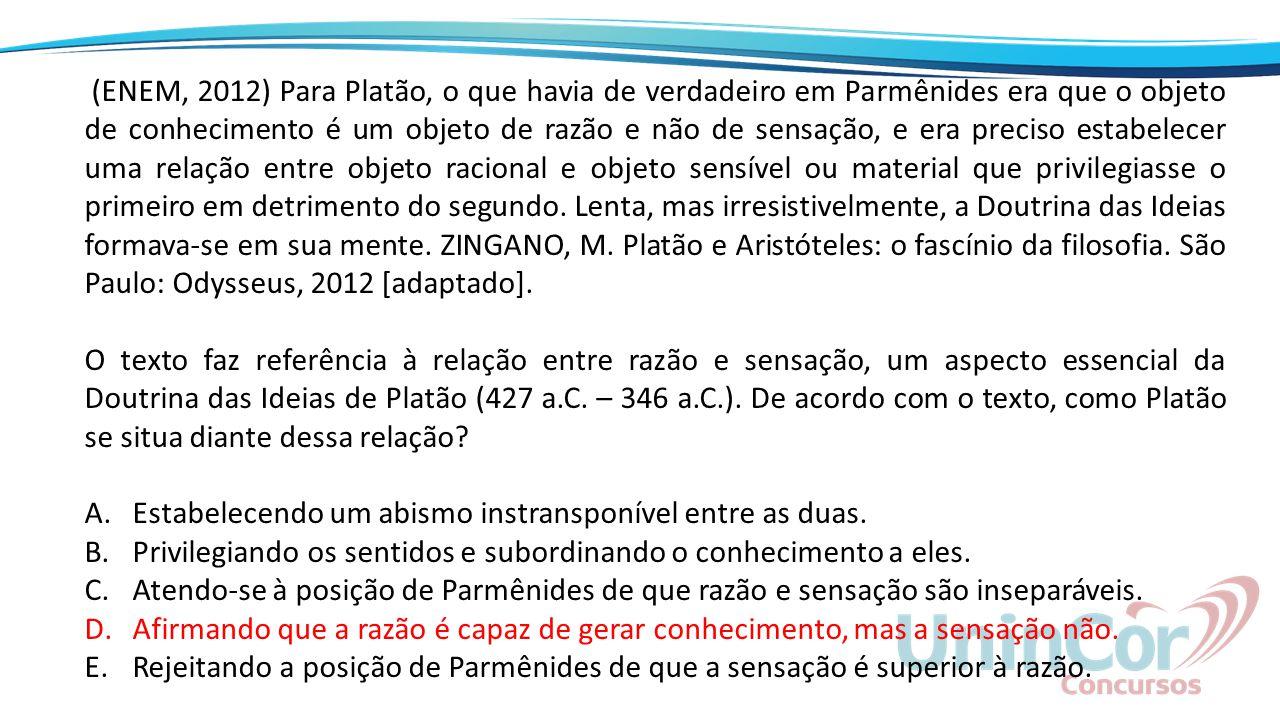 (ENEM, 2012) Para Platão, o que havia de verdadeiro em Parmênides era que o objeto de conhecimento é um objeto de razão e não de sensação, e era preciso estabelecer uma relação entre objeto racional e objeto sensível ou material que privilegiasse o primeiro em detrimento do segundo. Lenta, mas irresistivelmente, a Doutrina das Ideias formava-se em sua mente. ZINGANO, M. Platão e Aristóteles: o fascínio da filosofia. São Paulo: Odysseus, 2012 [adaptado].